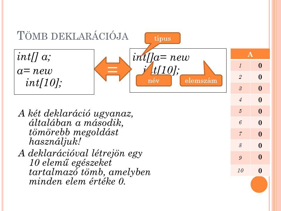 = Tömb deklarációja int[]a= new int[10]; int[] a; a= new int[10];